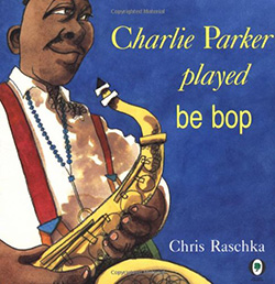 """Charlie Parker Played Be Bop,"" by Chris Raschka"